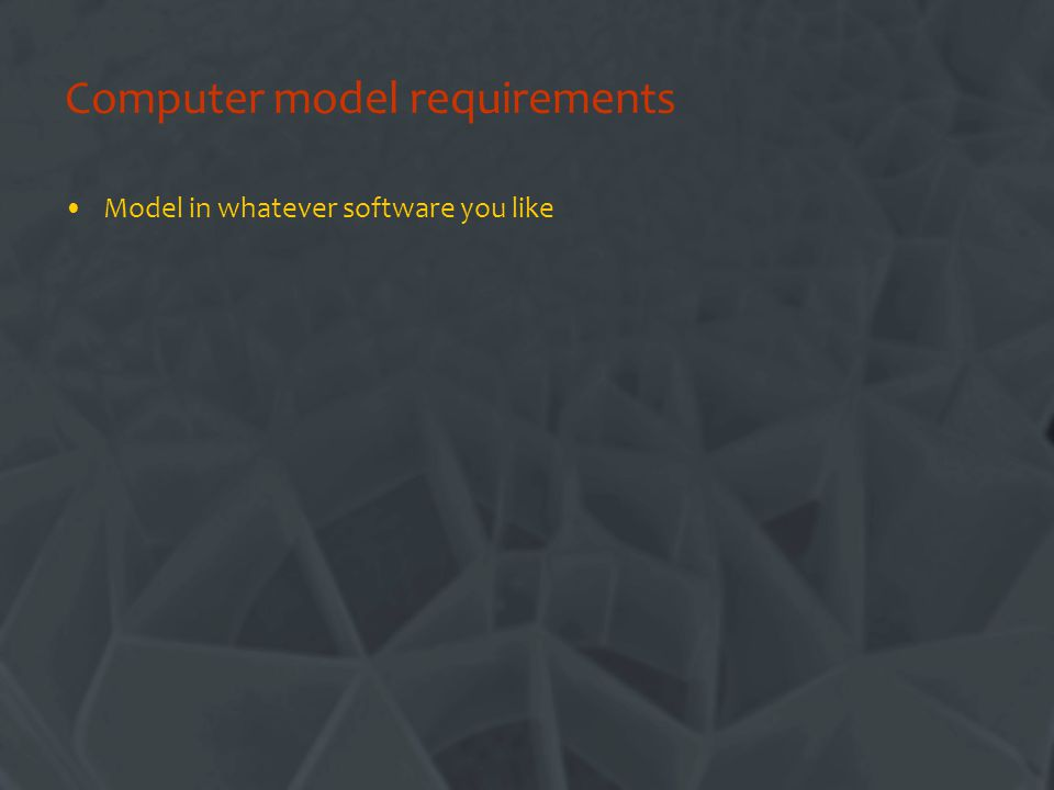 Computer model requirements Model in whatever software you like