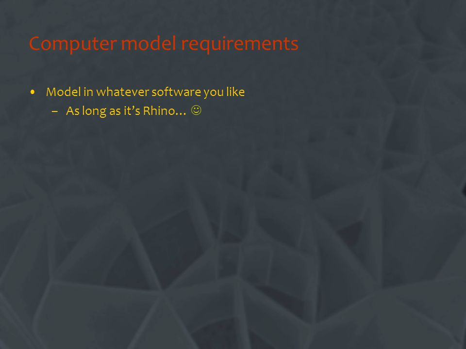 Computer model requirements Model in whatever software you like –As long as its Rhino…