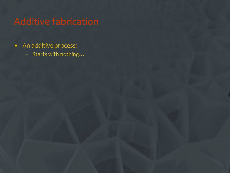 Additive fabrication An additive process: –Starts with nothing…