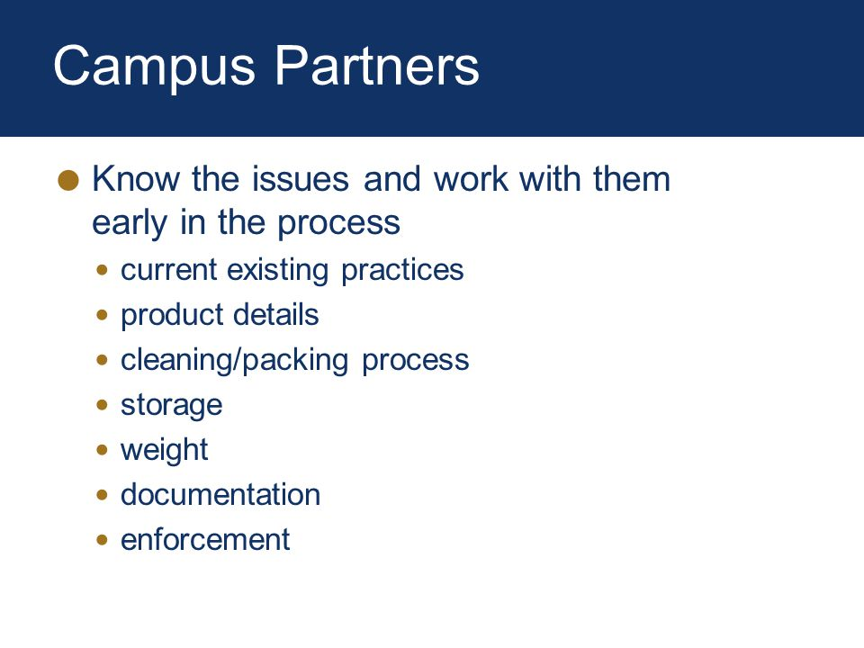 Campus Partners Know the issues and work with them early in the process current existing practices product details cleaning/packing process storage weight documentation enforcement