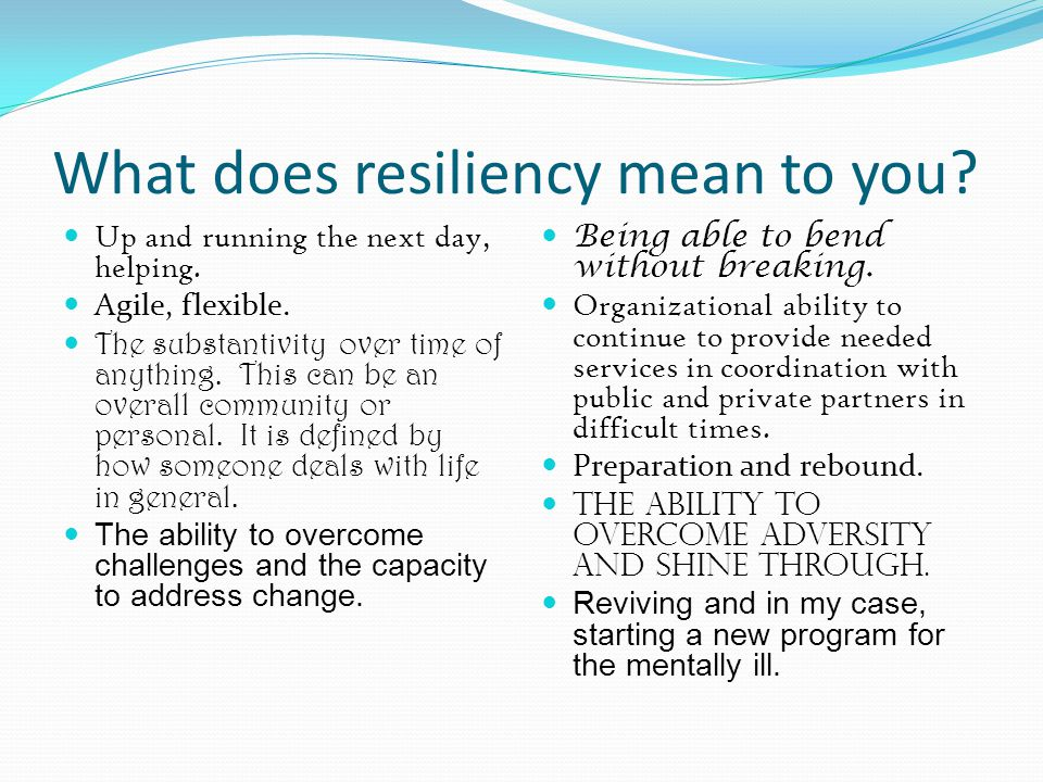 What does resiliency mean to you? Up and running the next day, helping. Agile, flexible. The substantivity over time of anything. This can be an overa