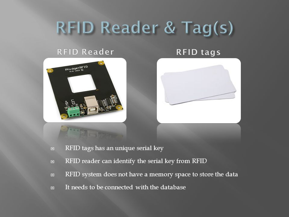 RFID tags has an unique serial key RFID reader can identify the serial key from RFID RFID system does not have a memory space to store the data It nee