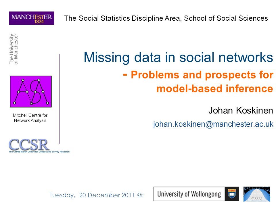 Missing data in social networks - Problems and prospects for model-based inference Johan Koskinen johan.koskinen@manchester.ac.uk The Social Statistics Discipline Area, School of Social Sciences Mitchell Centre for Network Analysis Tuesday, 20 December 2011 @:
