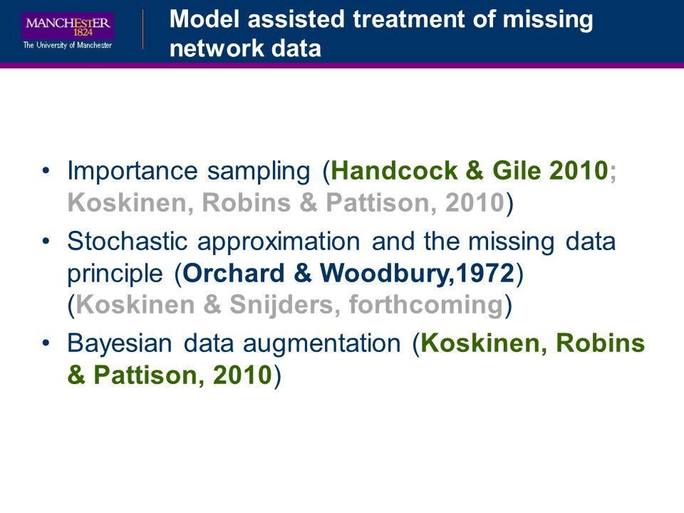 Model assisted treatment of missing network data Importance sampling (Handcock & Gile 2010; Koskinen, Robins & Pattison, 2010) Stochastic approximation and the missing data principle (Orchard & Woodbury,1972) (Koskinen & Snijders, forthcoming) Bayesian data augmentation (Koskinen, Robins & Pattison, 2010)