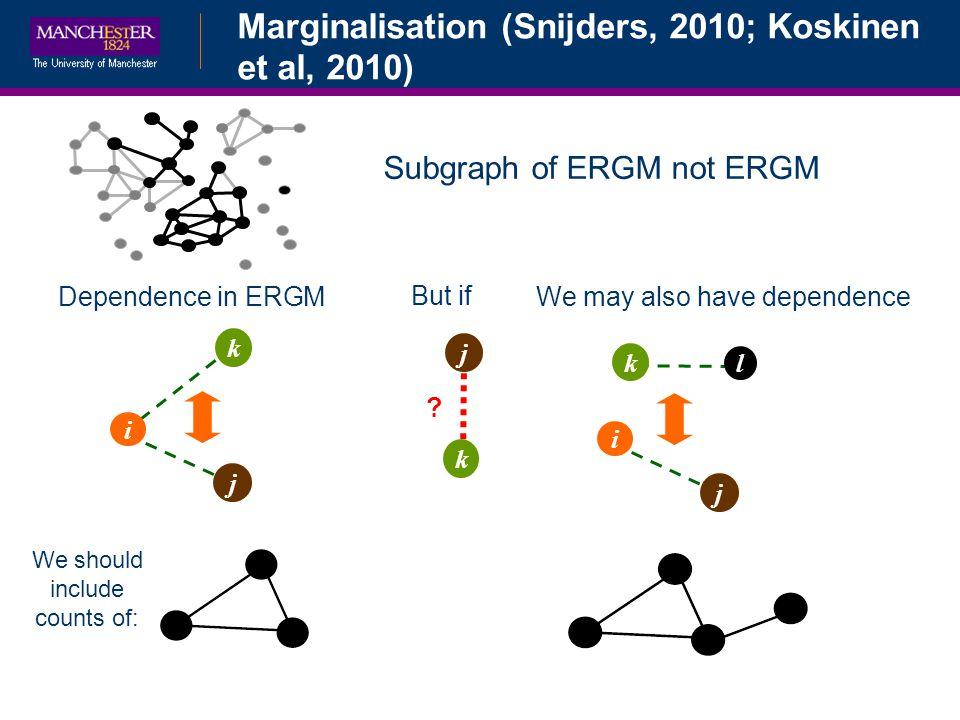 Subgraph of ERGM not ERGM i j k Dependence in ERGMWe may also have dependence i j l k But if k ? j We should include counts of: Marginalisation (Snijd