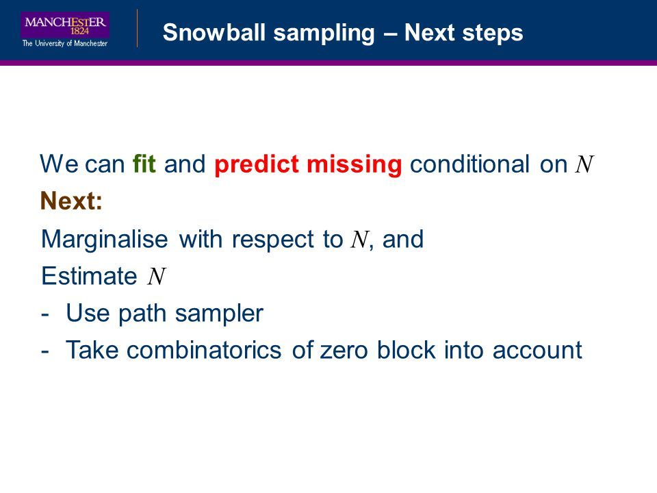 Bayesian Data AugmentationSnowball sampling – Next steps We can fit and predict missing conditional on N Next: Marginalise with respect to N, and Estimate N -Use path sampler -Take combinatorics of zero block into account