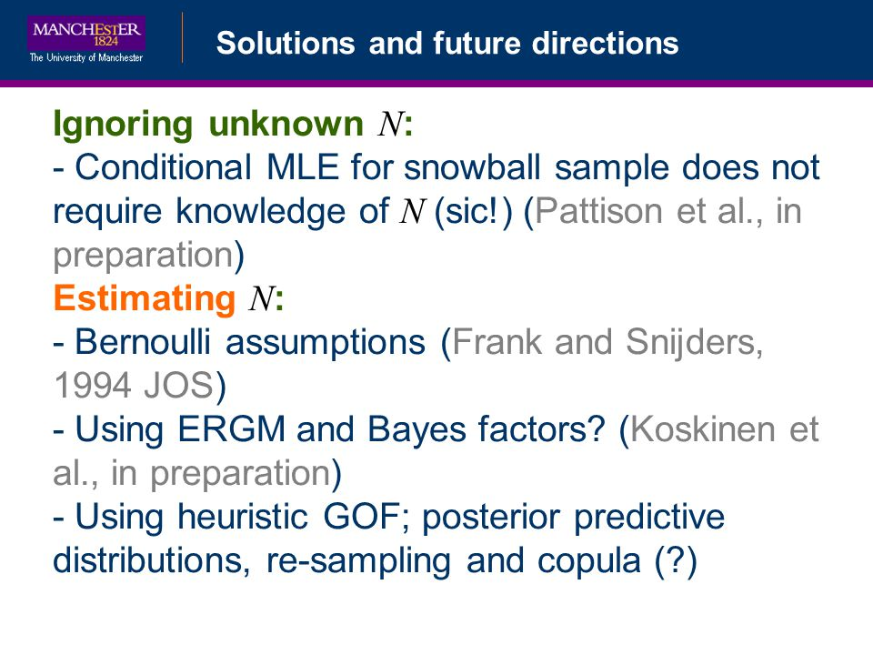 Solutions and future directions Ignoring unknown N : - Conditional MLE for snowball sample does not require knowledge of N (sic!) (Pattison et al., in preparation) Estimating N : - Bernoulli assumptions (Frank and Snijders, 1994 JOS) - Using ERGM and Bayes factors.