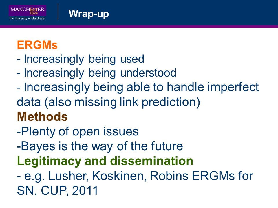 Wrap-up ERGMs - Increasingly being used - Increasingly being understood - I ncreasingly being able to handle imperfect data (also missing link predict
