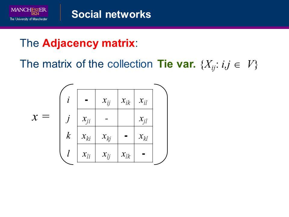 Social networks The Adjacency matrix: The matrix of the collection Tie var. {X ij : i,j V} i - x ij x ik x il jx ji -x jl kx ki x kj - x kl lx li x lj