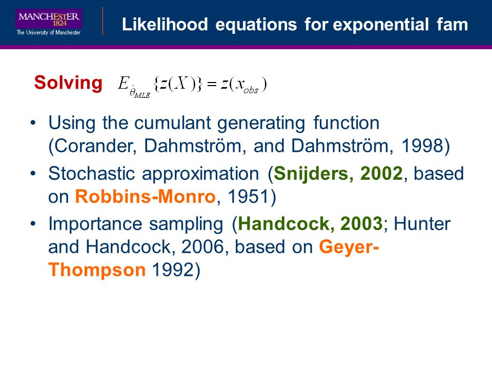 Likelihood equations for exponential fam Solving Using the cumulant generating function (Corander, Dahmström, and Dahmström, 1998) Stochastic approximation (Snijders, 2002, based on Robbins-Monro, 1951) Importance sampling (Handcock, 2003; Hunter and Handcock, 2006, based on Geyer- Thompson 1992)