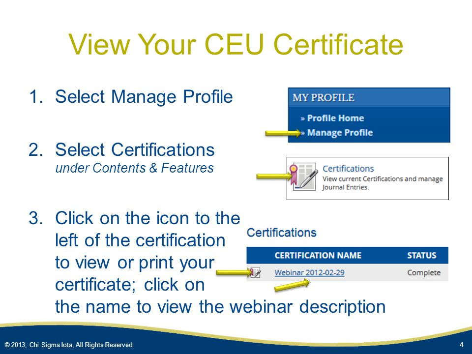 © 2013, Chi Sigma Iota, All Rights Reserved Obtain CEUs for Recorded Webinar 1.Go to Recorded Webinars & select webinar description 2.Add item to your cart and follow the steps to complete the online CSI store order (active CSI members $0; guests $39; requires login) 3.An email will include a link to access the webinar recording, PPT slides, handouts, & CEU quiz 4.View webinar & complete CEU quiz (multiple choice) To obtain a CEU certificate, you must have a passing score of 80% 3