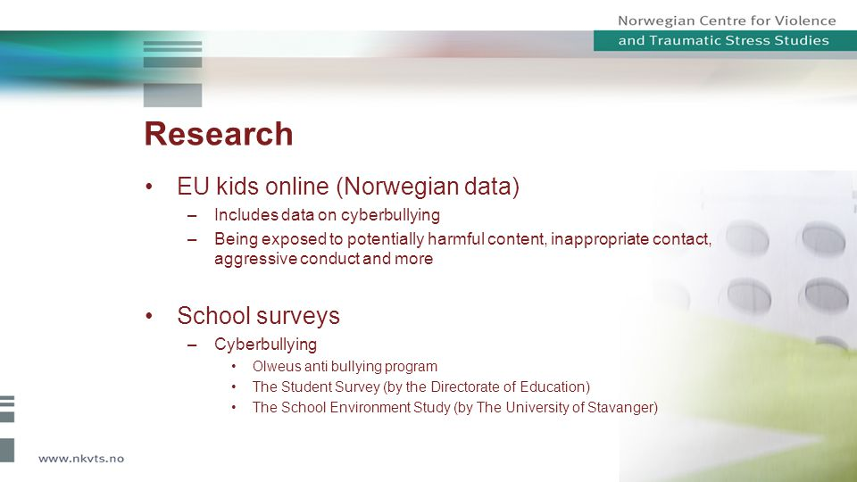 EU kids online (Norwegian data) –Includes data on cyberbullying –Being exposed to potentially harmful content, inappropriate contact, aggressive condu