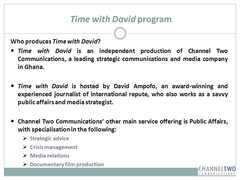 Time with David program Who produces Time with David? Time with David is an independent production of Channel Two Communications, a leading strategic