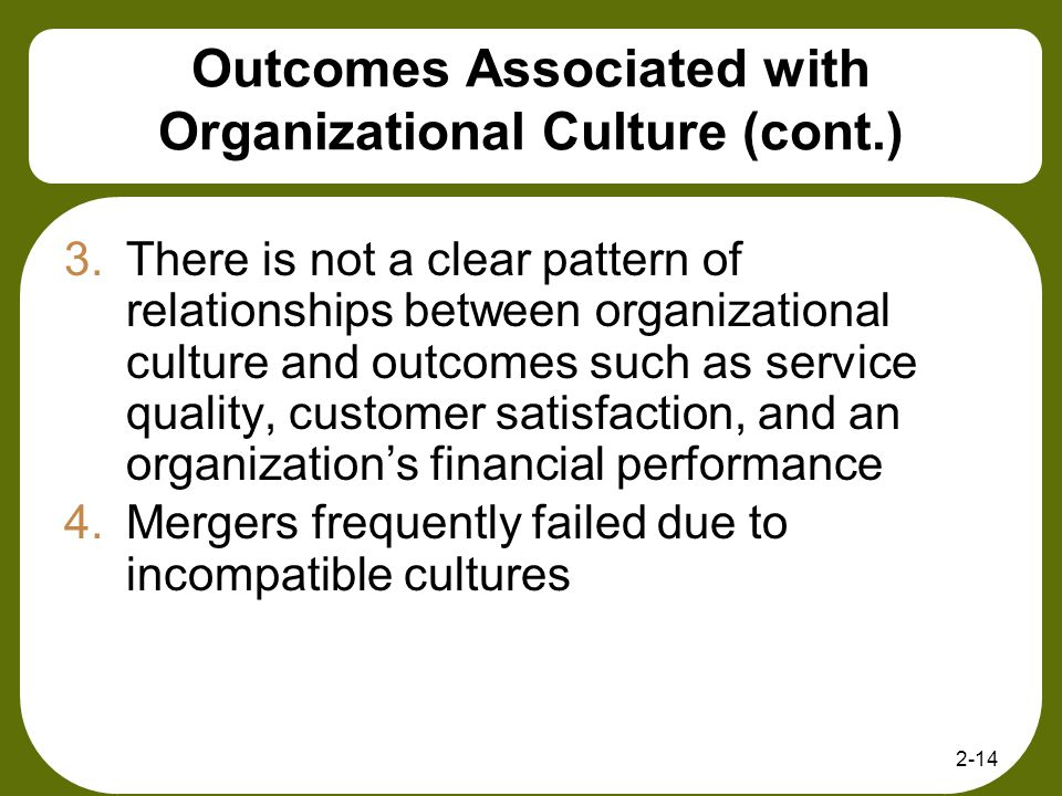 2-14 Outcomes Associated with Organizational Culture (cont.) 3.There is not a clear pattern of relationships between organizational culture and outcom