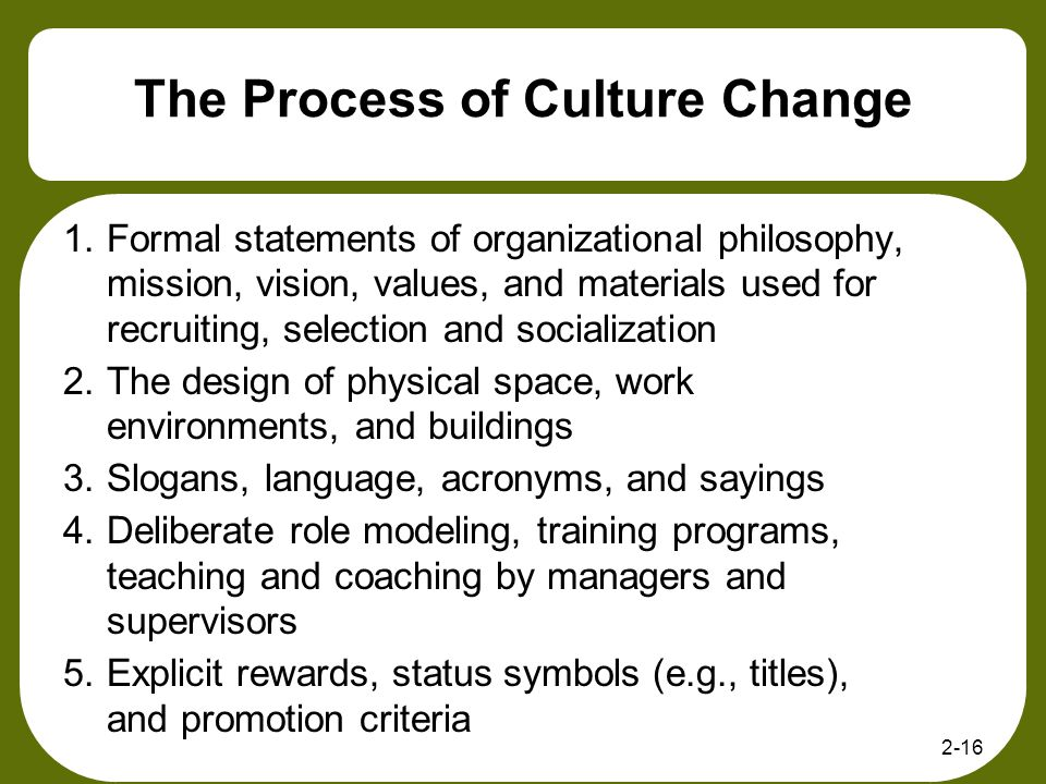 2-16 The Process of Culture Change 1.Formal statements of organizational philosophy, mission, vision, values, and materials used for recruiting, selec