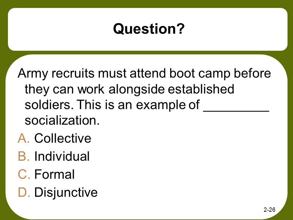 Question? Army recruits must attend boot camp before they can work alongside established soldiers. This is an example of _________ socialization. A.Co