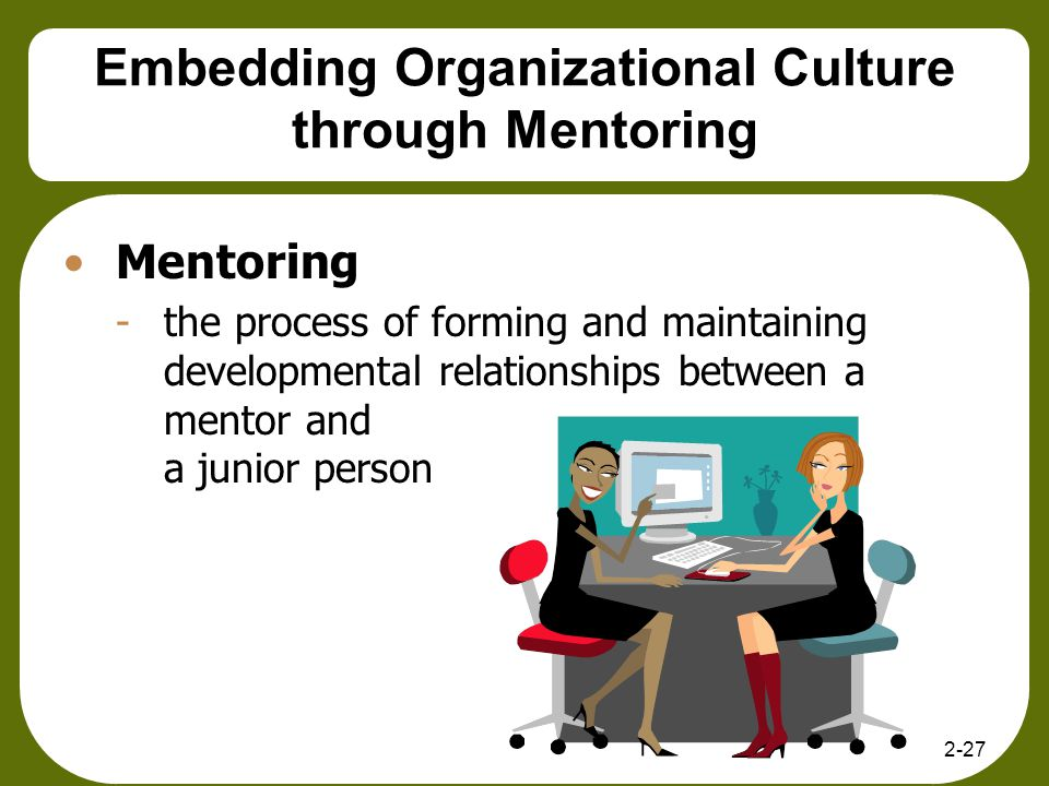 2-27 Embedding Organizational Culture through Mentoring Mentoring -the process of forming and maintaining developmental relationships between a mentor