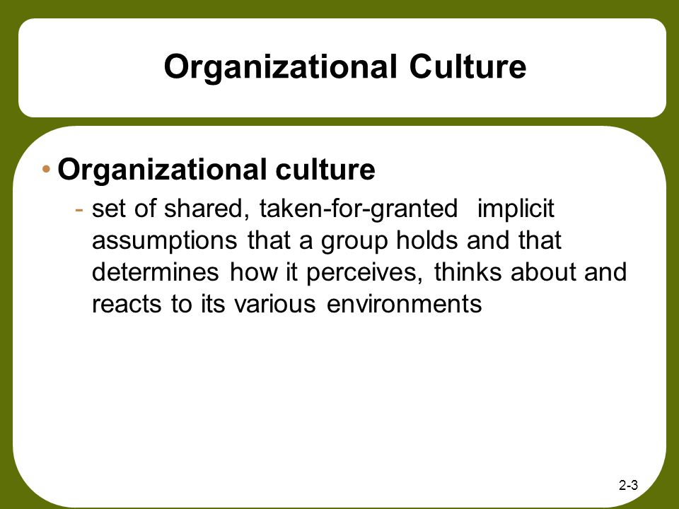 Organizational Culture Organizational culture -set of shared, taken-for-granted implicit assumptions that a group holds and that determines how it per