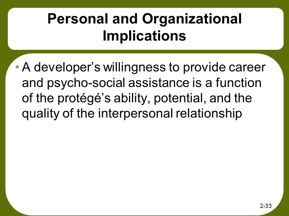 2-33 Personal and Organizational Implications A developers willingness to provide career and psycho-social assistance is a function of the protégés ab