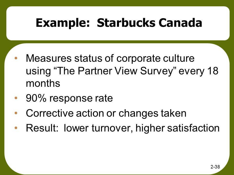 Example: Starbucks Canada Measures status of corporate culture using The Partner View Survey every 18 months 90% response rate Corrective action or ch