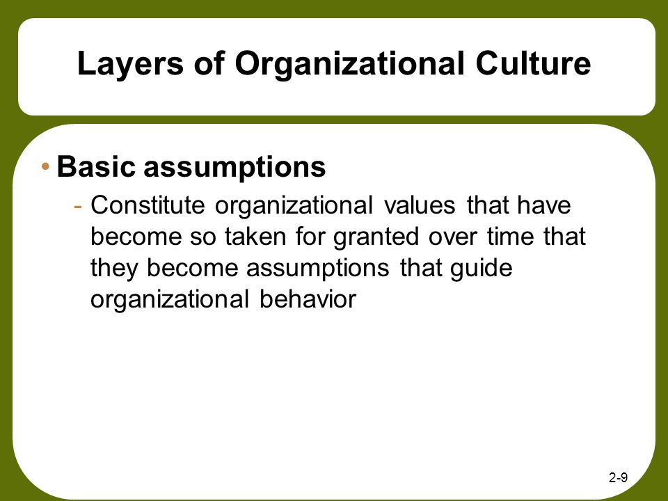 2-9 Layers of Organizational Culture Basic assumptions -Constitute organizational values that have become so taken for granted over time that they bec