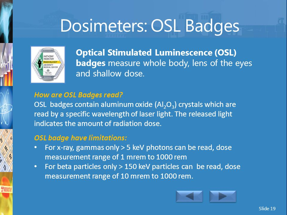 Slide 19 Dosimeters: OSL Badges Optical Stimulated Luminescence (OSL) badges measure whole body, lens of the eyes and shallow dose. How are OSL Badges