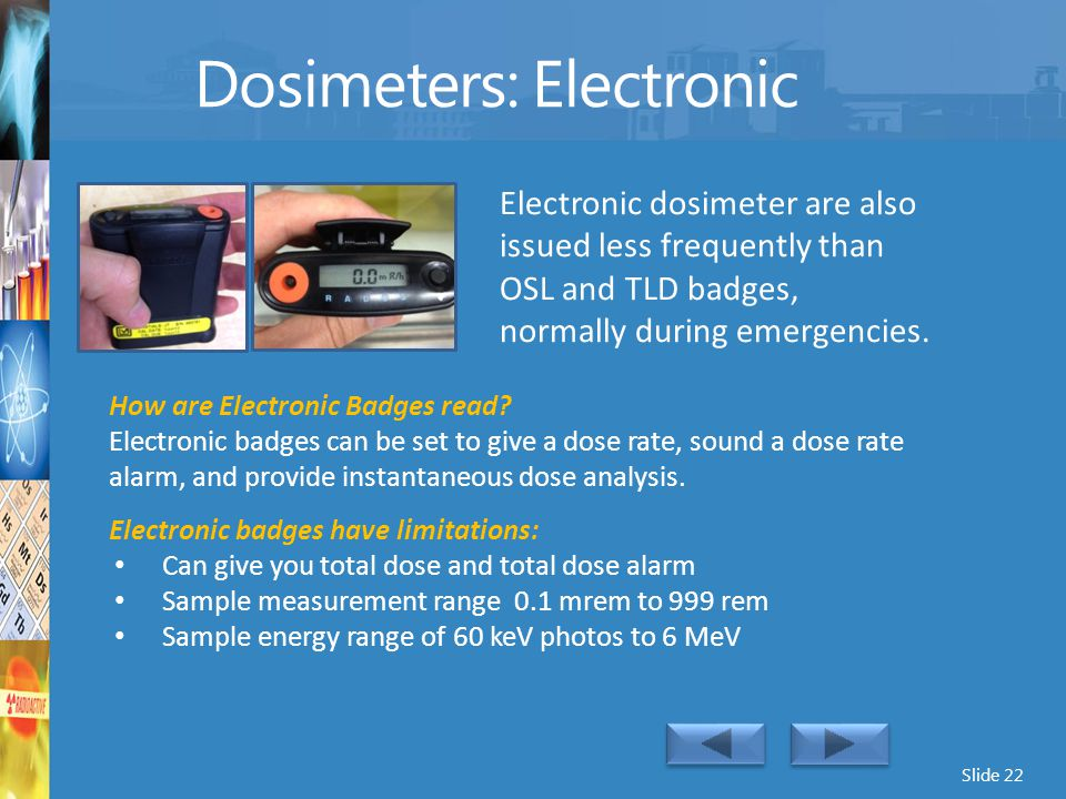 Slide 22 Dosimeters: Electronic Electronic dosimeter are also issued less frequently than OSL and TLD badges, normally during emergencies. How are Ele