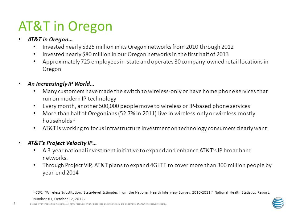 AT&T in Oregon… Invested nearly $325 million in its Oregon networks from 2010 through 2012 Invested nearly $80 million in our Oregon networks in the first half of 2013 Approximately 725 employees in-state and operates 30 company-owned retail locations in Oregon An Increasingly IP World… Many customers have made the switch to wireless-only or have home phone services that run on modern IP technology Every month, another 500,000 people move to wireless or IP-based phone services More than half of Oregonians (52.7% in 2011) live in wireless-only or wireless-mostly households 1 AT&T is working to focus infrastructure investment on technology consumers clearly want AT&Ts Project Velocity IP… A 3-year national investment initiative to expand and enhance AT&Ts IP broadband networks.