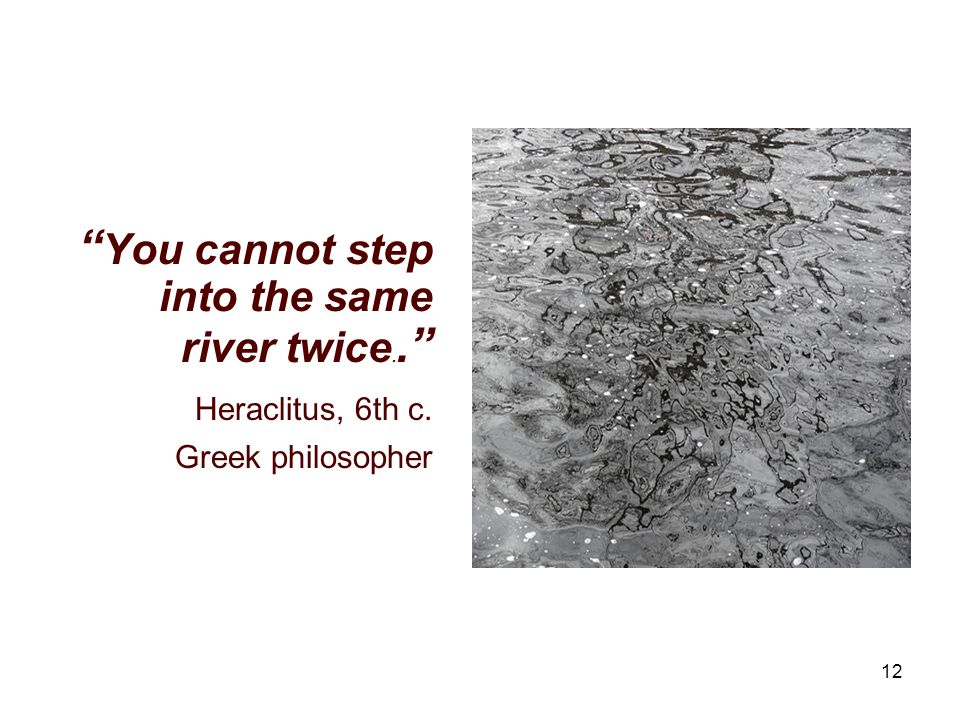 12 You cannot step into the same river twice.. Heraclitus, 6th c. Greek philosopher
