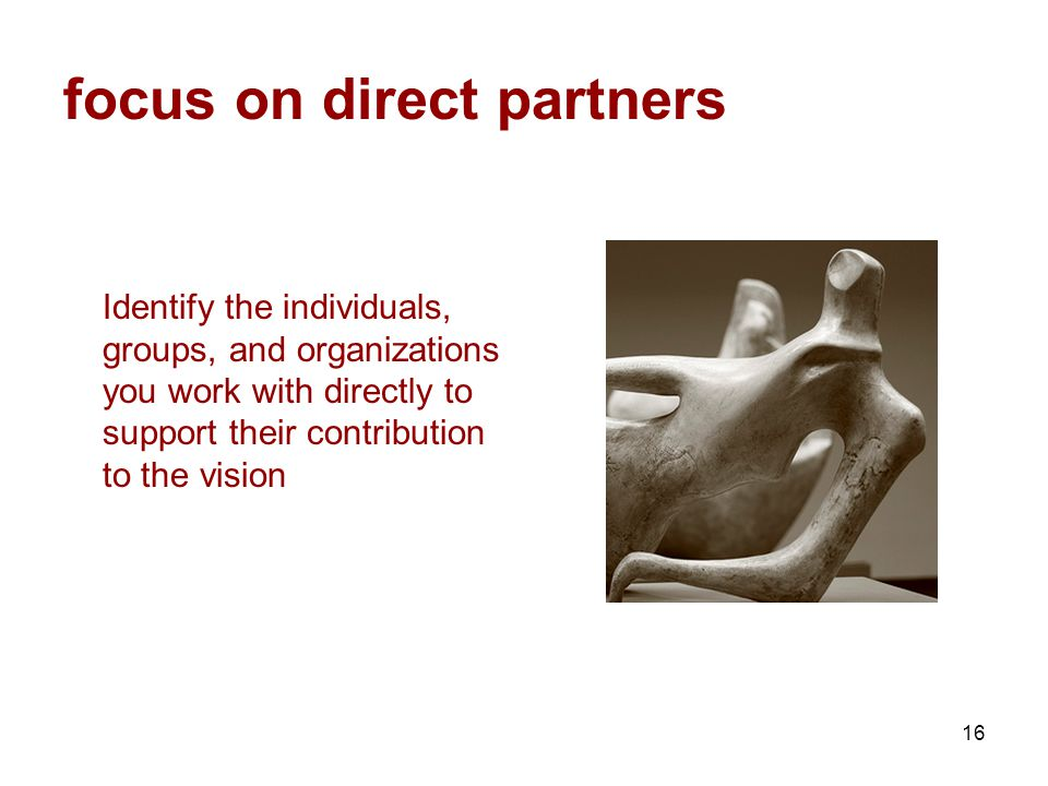 16 focus on direct partners Identify the individuals, groups, and organizations you work with directly to support their contribution to the vision
