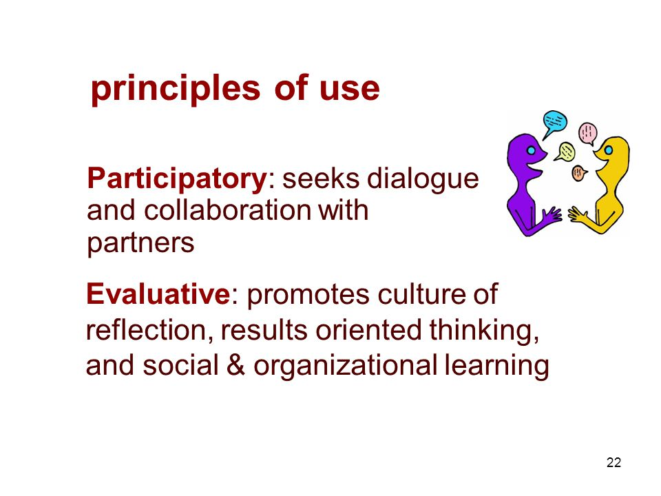 22 principles of use Participatory: seeks dialogue and collaboration with partners Evaluative: promotes culture of reflection, results oriented thinking, and social & organizational learning