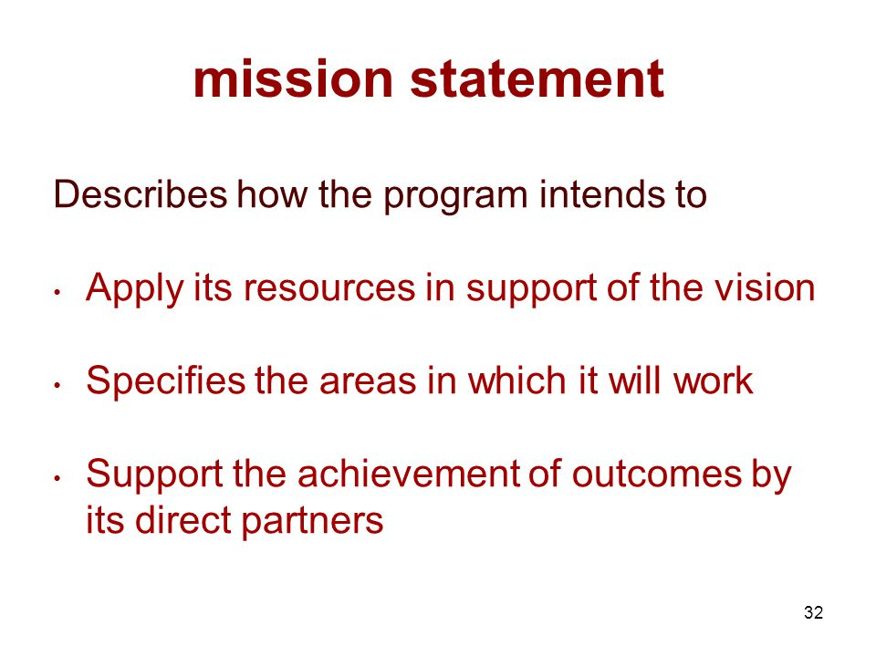 32 mission statement Describes how the program intends to Apply its resources in support of the vision Specifies the areas in which it will work Support the achievement of outcomes by its direct partners