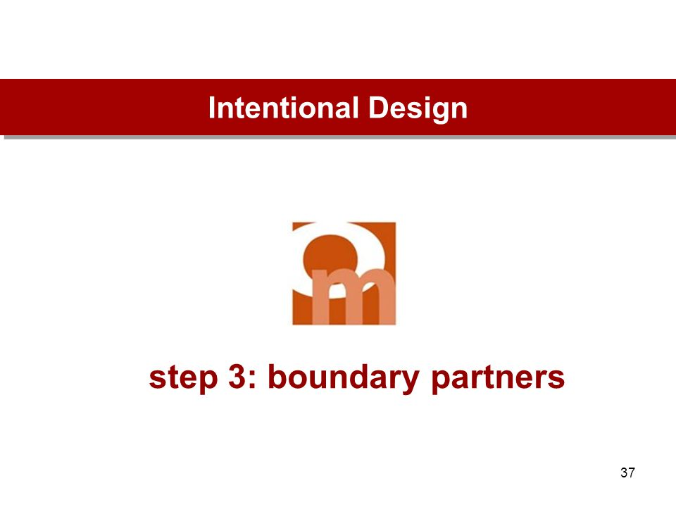 37 step 3: boundary partners Intentional Design