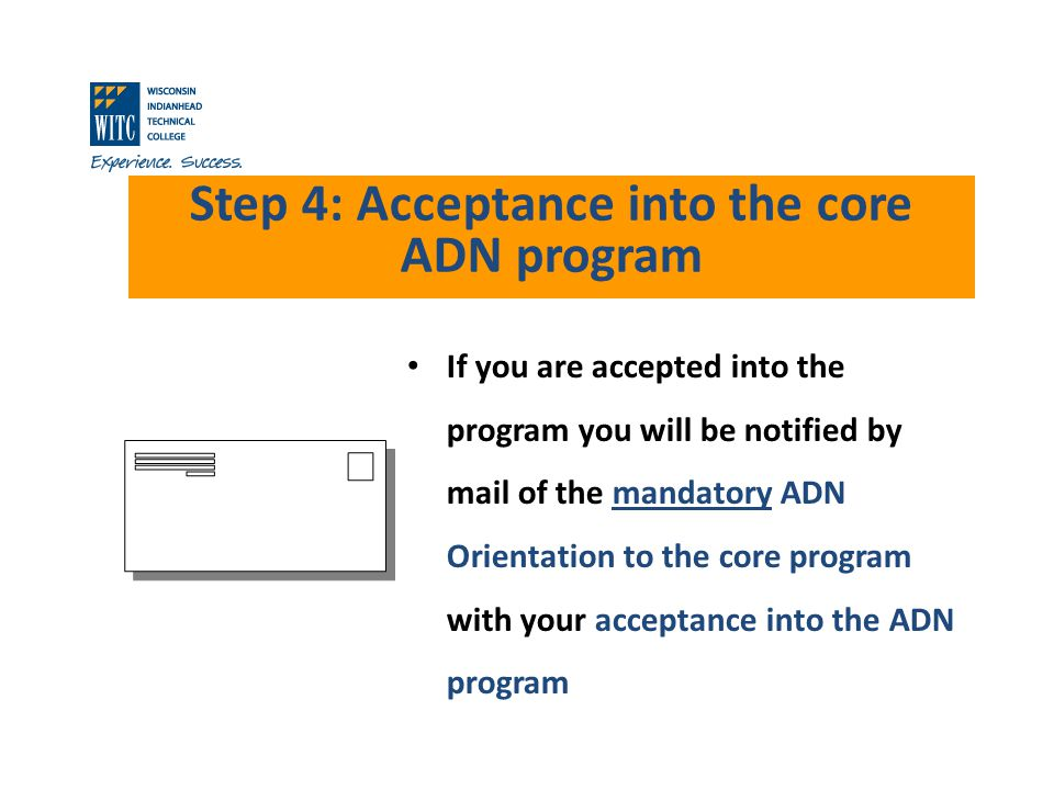 Step 4: Acceptance into the core ADN program If you are accepted into the program you will be notified by mail of the mandatory ADN Orientation to the