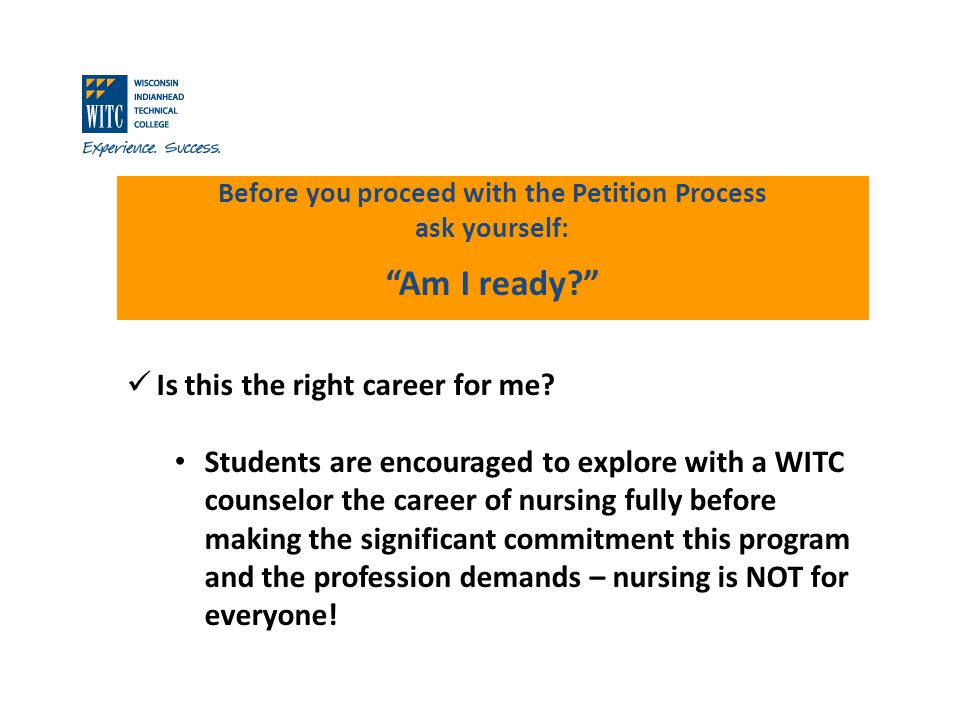 Before you proceed with the Petition Process ask yourself: Am I ready? Is this the right career for me? Students are encouraged to explore with a WITC