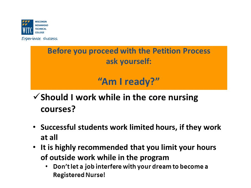 Before you proceed with the Petition Process ask yourself: Am I ready? Should I work while in the core nursing courses? Successful students work limit