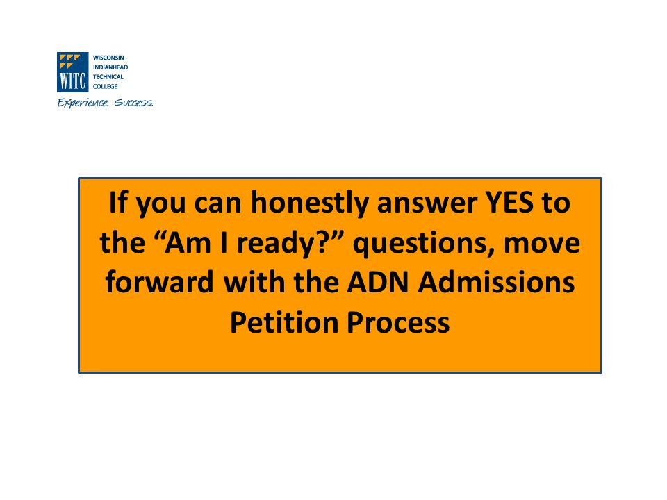 If you can honestly answer YES to the Am I ready? questions, move forward with the ADN Admissions Petition Process