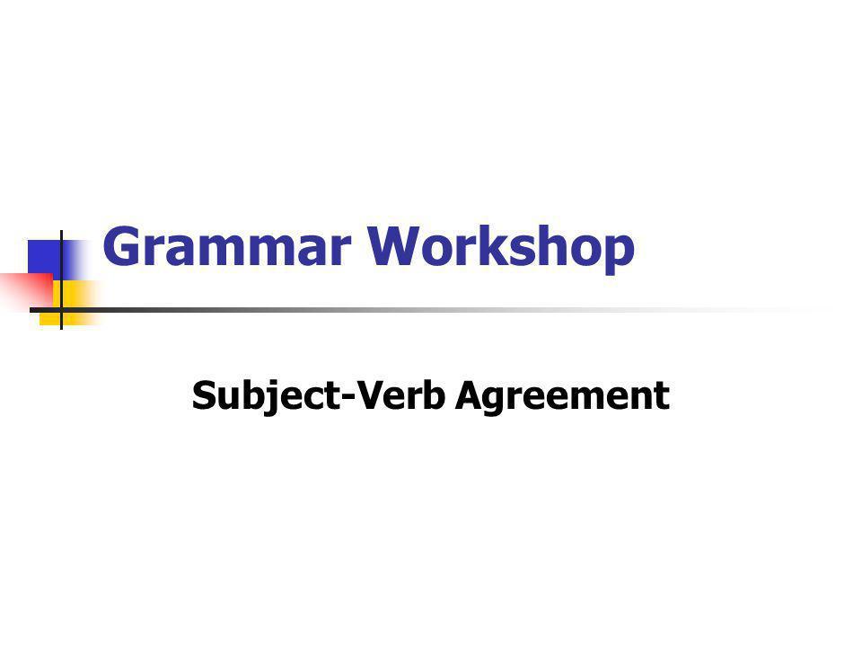 Grammar Workshop Subject-Verb Agreement