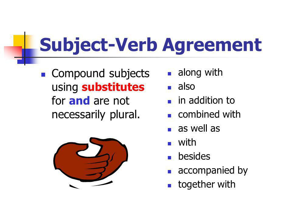 Subject-Verb Agreement Compound subjects using substitutes for and are not necessarily plural. along with also in addition to combined with as well as