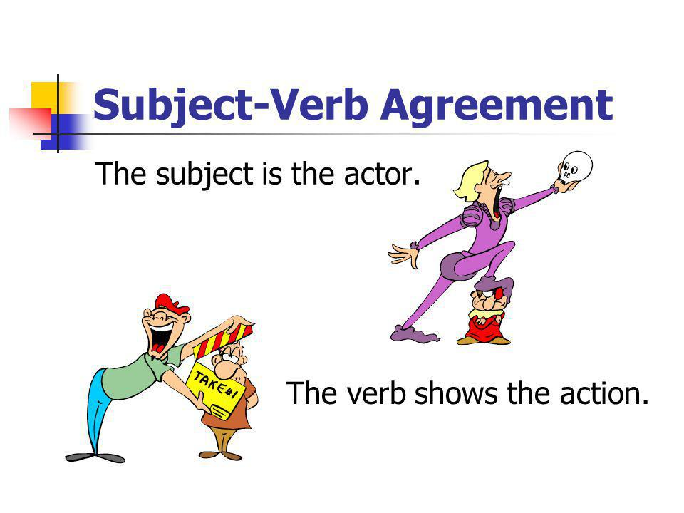 Subject-Verb Agreement The subject and verb must agree: If the subject is singular, the verb must be singular.
