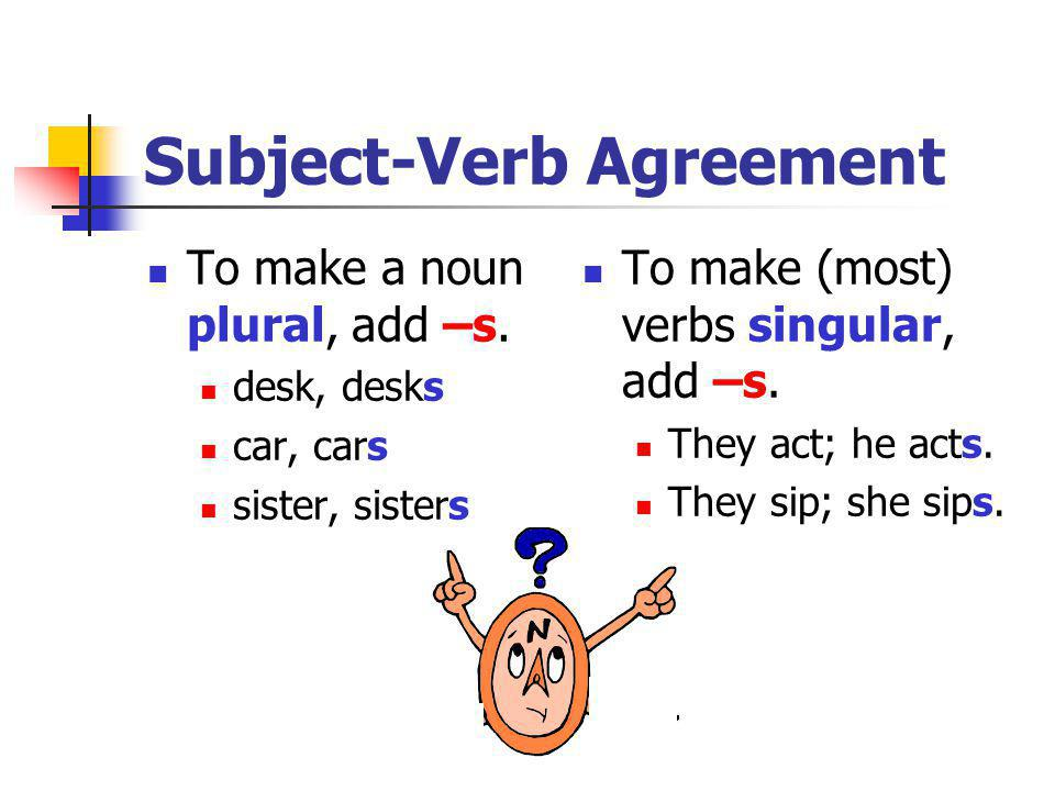 Subject-Verb Agreement To make a noun plural, add –s. desk, desks car, cars sister, sisters To make (most) verbs singular, add –s. They act; he acts.
