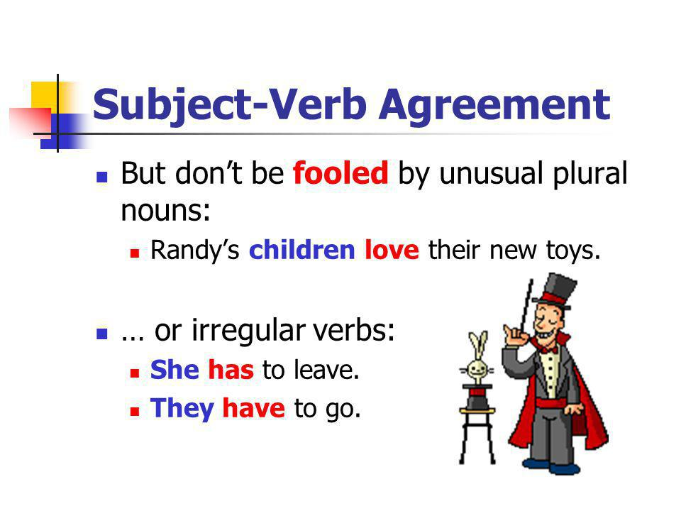 Subject-Verb Agreement But dont be fooled by unusual plural nouns: Randys children love their new toys. … or irregular verbs: She has to leave. They h