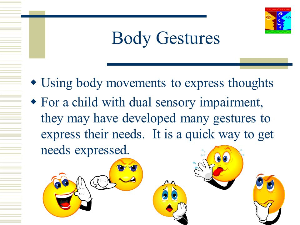 Body Gestures Using body movements to express thoughts For a child with dual sensory impairment, they may have developed many gestures to express thei