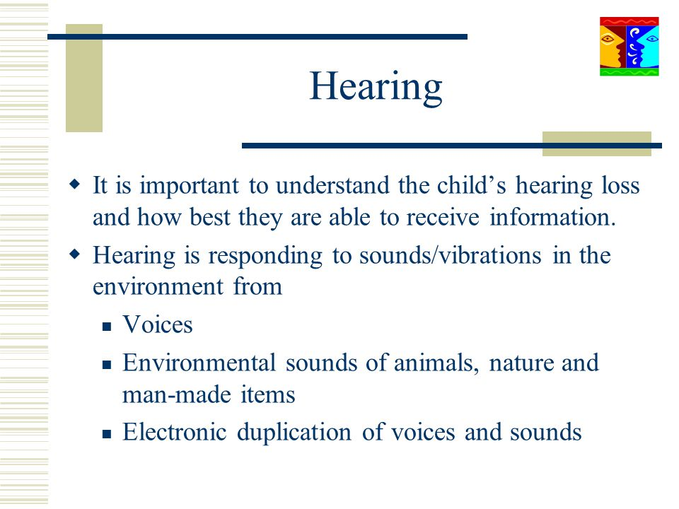 Hearing It is important to understand the childs hearing loss and how best they are able to receive information. Hearing is responding to sounds/vibra
