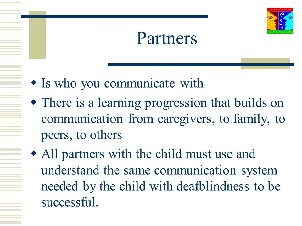 Partners Is who you communicate with There is a learning progression that builds on communication from caregivers, to family, to peers, to others All