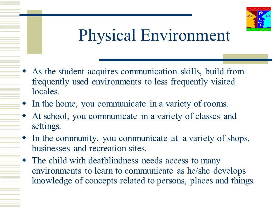 Physical Environment As the student acquires communication skills, build from frequently used environments to less frequently visited locales. In the