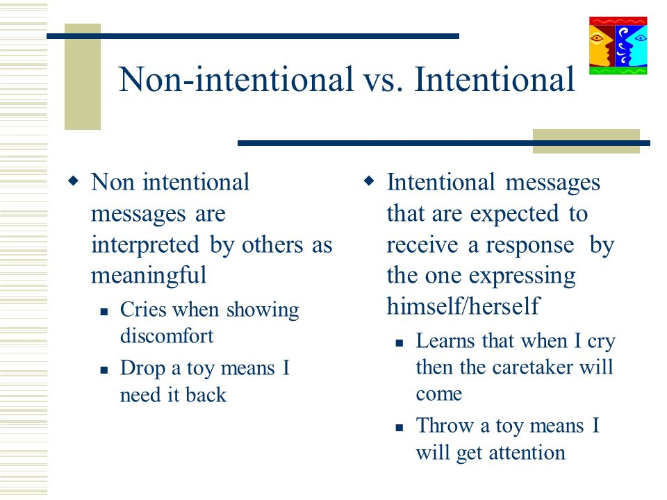 Non-intentional vs. Intentional Non intentional messages are interpreted by others as meaningful Cries when showing discomfort Drop a toy means I need