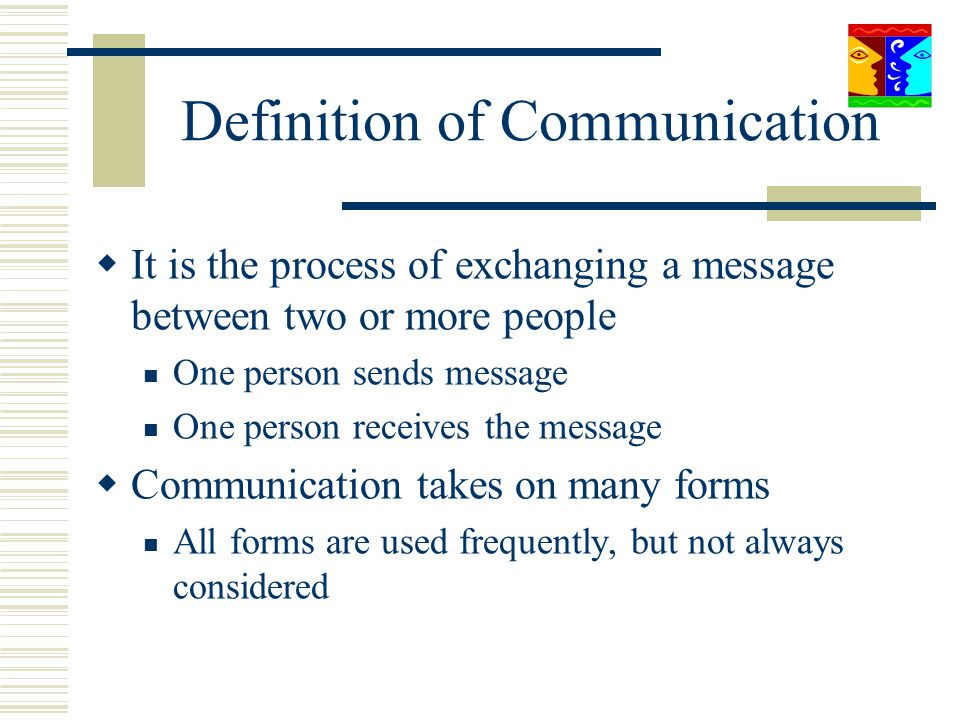 Definition of Communication It is the process of exchanging a message between two or more people One person sends message One person receives the mess