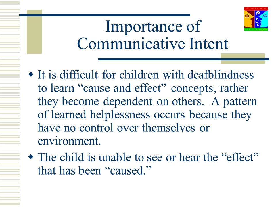 Importance of Communicative Intent It is difficult for children with deafblindness to learn cause and effect concepts, rather they become dependent on