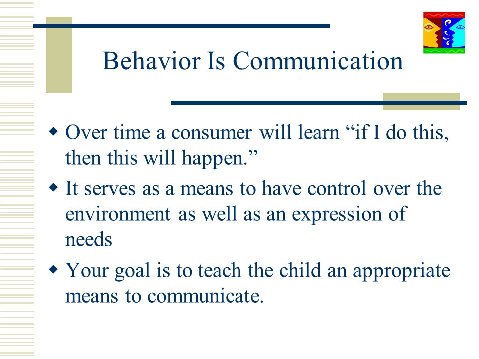Behavior Is Communication Over time a consumer will learn if I do this, then this will happen. It serves as a means to have control over the environme